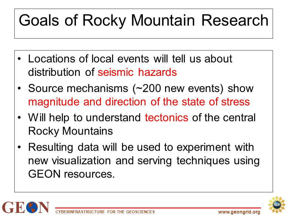 CYBERINFRASTRUCTURE FOR THE GEOSCIENCES www.geongrid.org Goals of Rocky Mountain Research Locations of local events will tell us about distribution of seismic hazards Source mechanisms (~200 new events) show magnitude and direction of the state of stress Will help to understand tectonics of the central Rocky Mountains Resulting data will be used to experiment with new visualization and serving techniques using GEON resources.