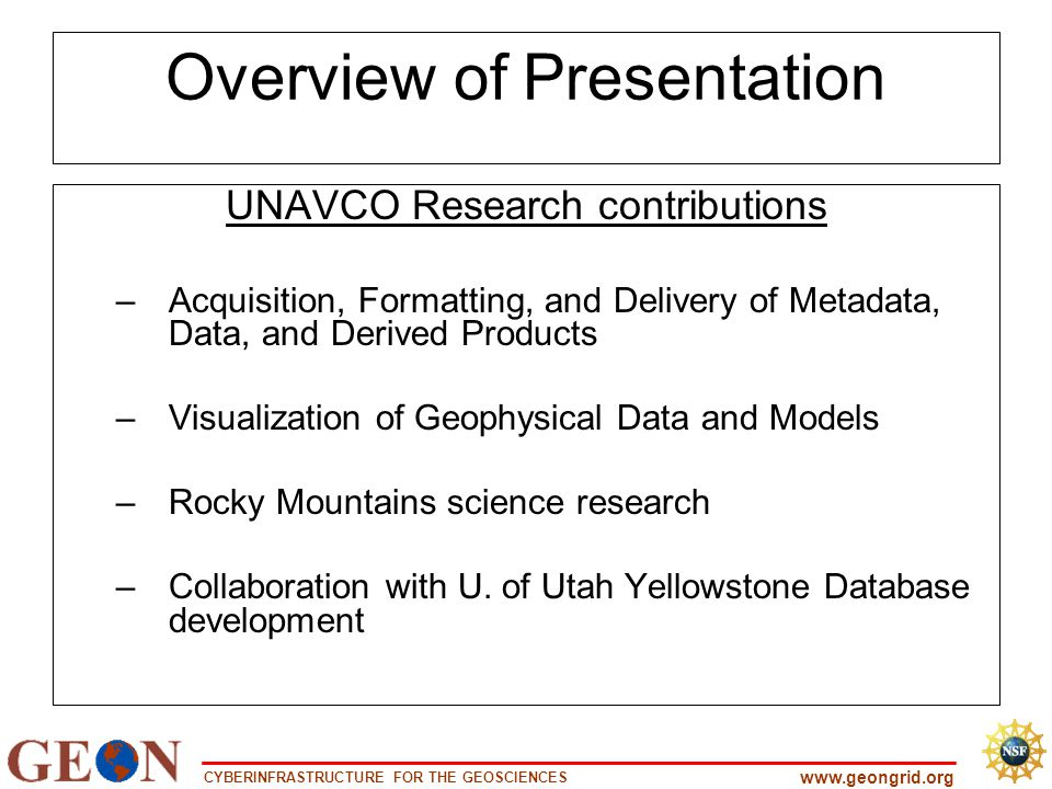 CYBERINFRASTRUCTURE FOR THE GEOSCIENCES www.geongrid.org Overview of Presentation UNAVCO Research contributions –Acquisition, Formatting, and Delivery of Metadata, Data, and Derived Products –Visualization of Geophysical Data and Models –Rocky Mountains science research –Collaboration with U.