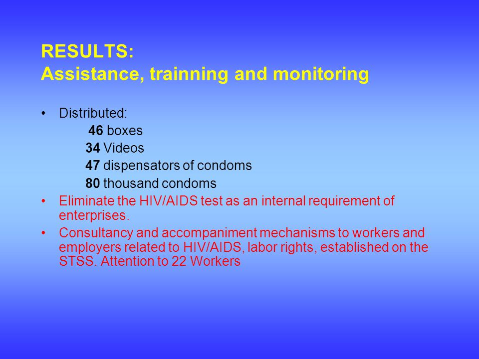 RESULTS: Assistance, trainning and monitoring Distributed: 46 boxes 34 Videos 47 dispensators of condoms 80 thousand condoms Eliminate the HIV/AIDS test as an internal requirement of enterprises.