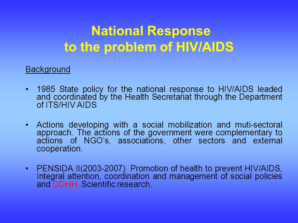 National Response to the problem of HIV/AIDS Background 1985 State policy for the national response to HIV/AIDS leaded and coordinated by the Health Secretariat through the Department of ITS/HIV AIDS Actions developing with a social mobilization and muti-sectoral approach.