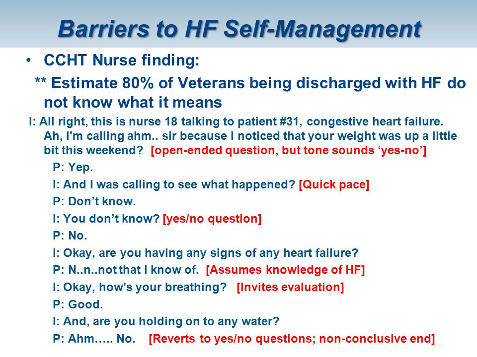 Barriers to HF Self-Management CCHT Nurse finding: ** Estimate 80% of Veterans being discharged with HF do not know what it means I: All right, this i