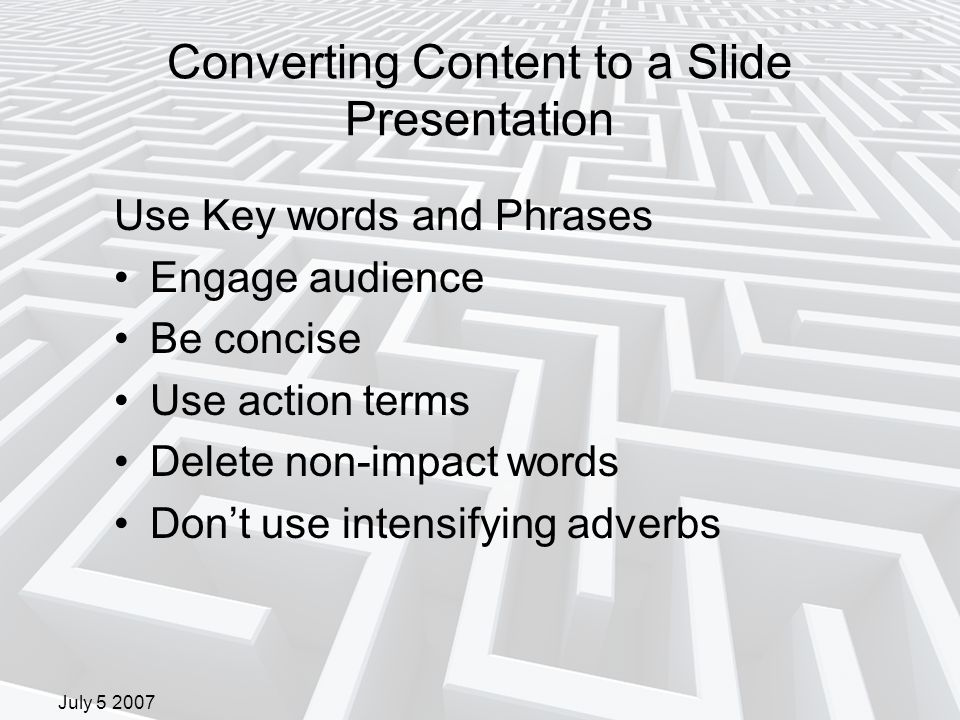July 5 2007 Converting Content to a Slide Presentation Use Key words and Phrases Engage audience Be concise Use action terms Delete non-impact words Don't use intensifying adverbs