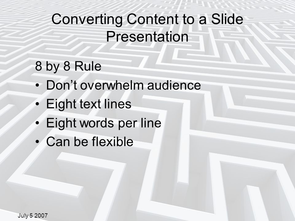 July 5 2007 Converting Content to a Slide Presentation 8 by 8 Rule Don't overwhelm audience Eight text lines Eight words per line Can be flexible