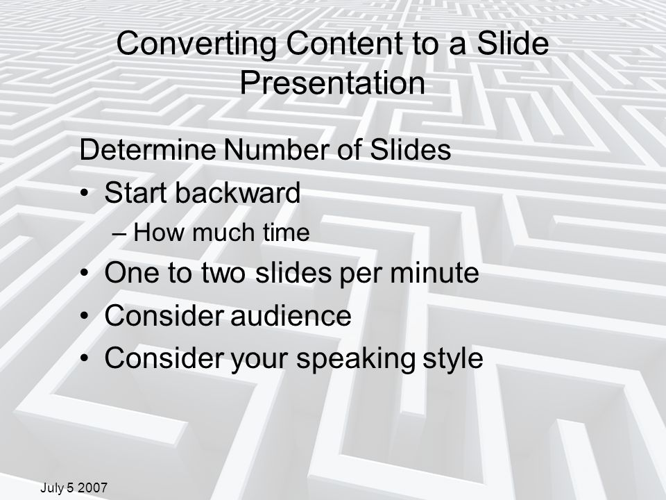 July 5 2007 Converting Content to a Slide Presentation Determine Number of Slides Start backward –How much time One to two slides per minute Consider audience Consider your speaking style