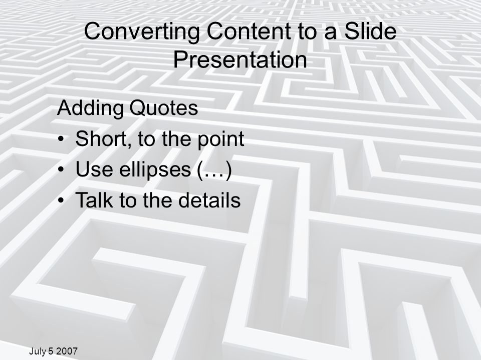 July 5 2007 Converting Content to a Slide Presentation Adding Quotes Short, to the point Use ellipses (…) Talk to the details