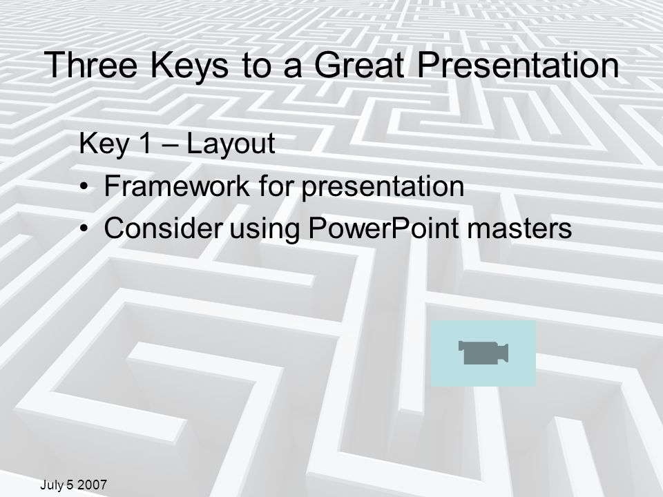 July 5 2007 Three Keys to a Great Presentation Key 1 – Layout Framework for presentation Consider using PowerPoint masters