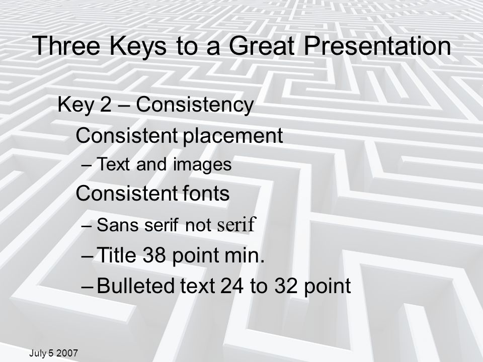 July 5 2007 Key 2 – Consistency Consistent placement –Text and images Consistent fonts –Sans serif not serif –Title 38 point min.