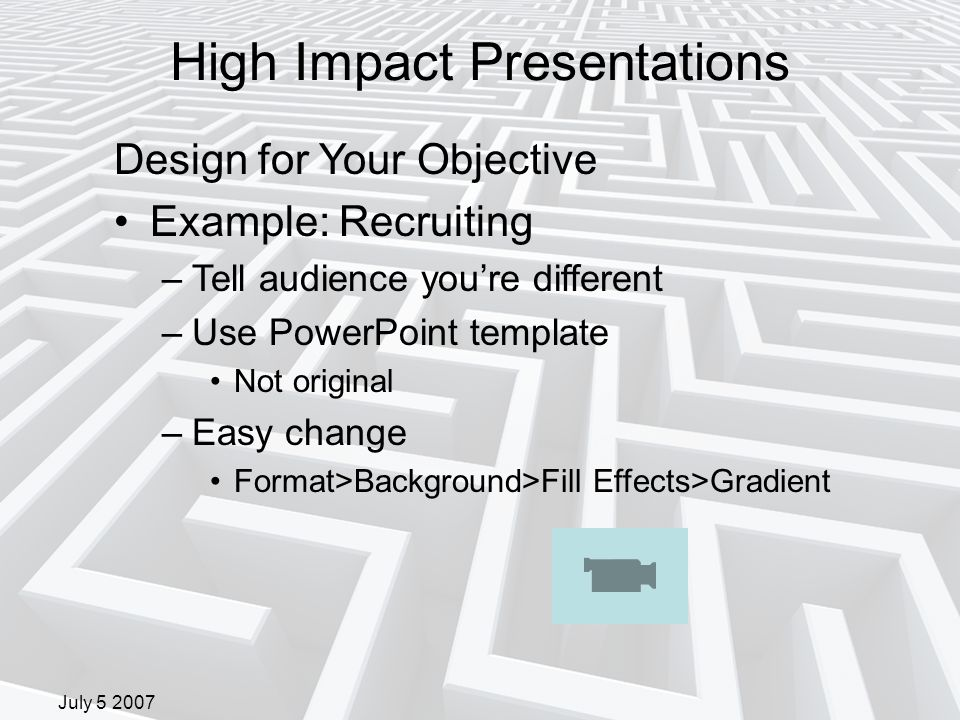 July 5 2007 Design for Your Objective Example: Recruiting –Tell audience you're different –Use PowerPoint template Not original –Easy change Format>Background>Fill Effects>Gradient High Impact Presentations