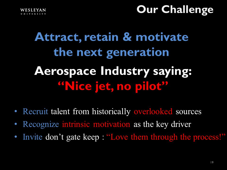 Aerospace Industry saying: Nice jet, no pilot Our Challenge 19 Recruit talent from historically overlooked sources Recognize intrinsic motivation as the key driver Invite don't gate keep : Love them through the process! Attract, retain & motivate the next generation
