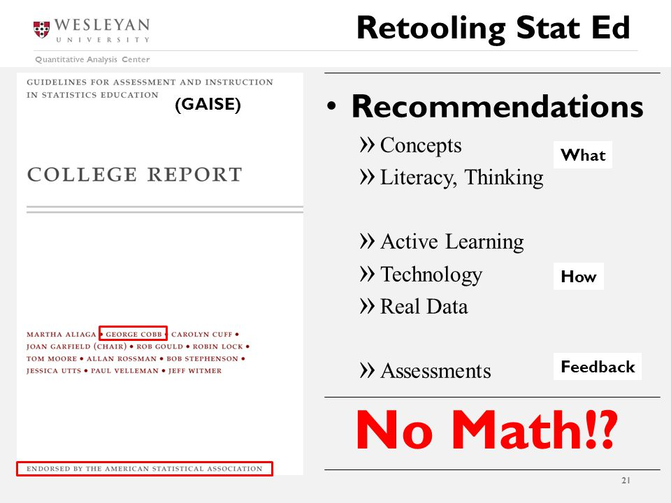 Quantitative Analysis Center Retooling Stat Ed 21 Recommendations  Concepts  Literacy, Thinking  Active Learning  Technology  Real Data  Assessments What How Feedback (GAISE) No Math!