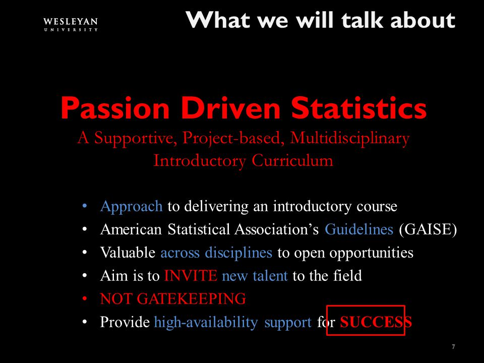 A Supportive, Project-based, Multidisciplinary What we will talk about 7 Passion Driven Statistics Introductory Curriculum Approach to delivering an introductory course American Statistical Association's Guidelines (GAISE) Valuable across disciplines to open opportunities Aim is to INVITE new talent to the field NOT GATEKEEPING Provide high-availability support for SUCCESS