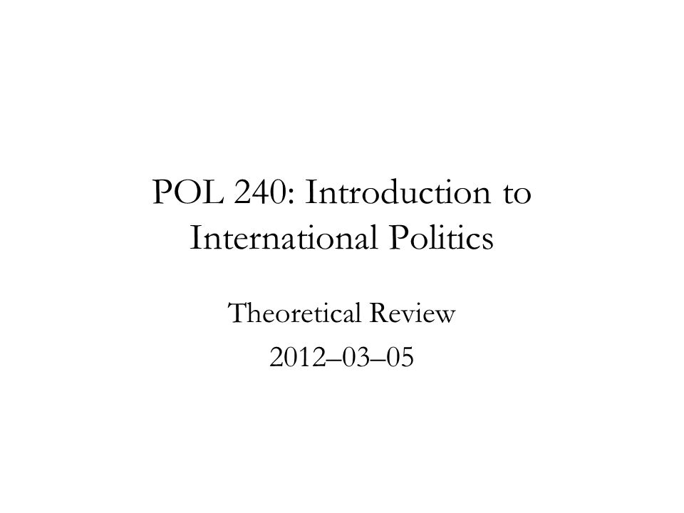 POL 240: Introduction to International Politics Theoretical Review 2012–03–05