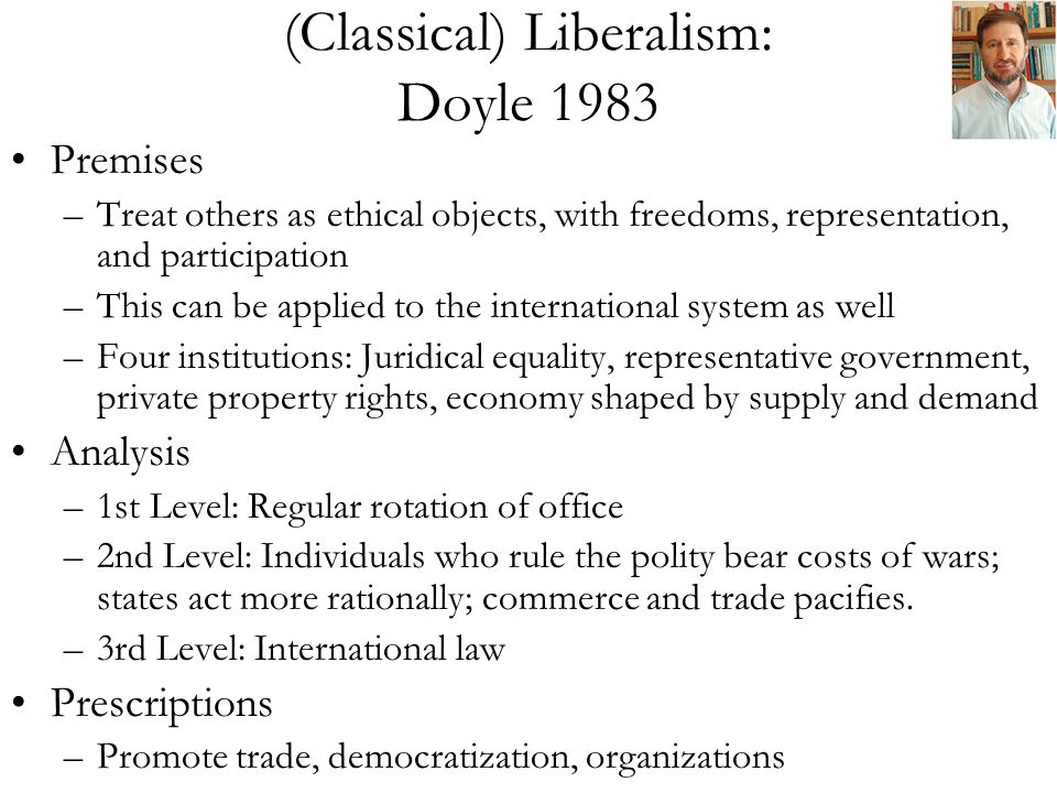 (Classical) Liberalism: Doyle 1983 Premises –Treat others as ethical objects, with freedoms, representation, and participation –This can be applied to the international system as well –Four institutions: Juridical equality, representative government, private property rights, economy shaped by supply and demand Analysis –1st Level: Regular rotation of office –2nd Level: Individuals who rule the polity bear costs of wars; states act more rationally; commerce and trade pacifies.