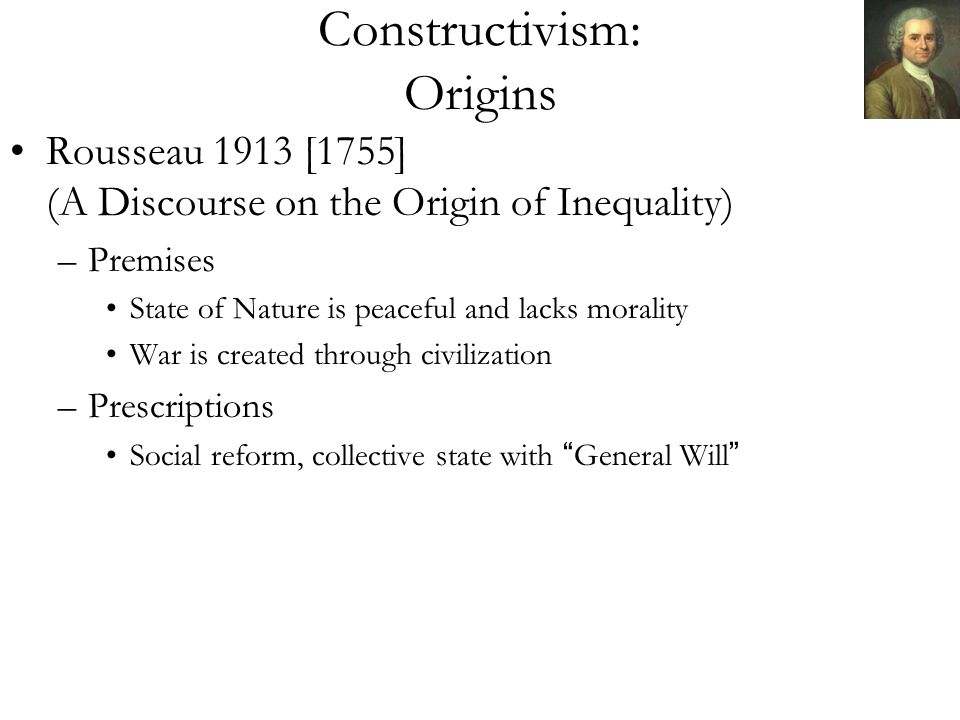 Constructivism: Origins Rousseau 1913 [1755] (A Discourse on the Origin of Inequality) –Premises State of Nature is peaceful and lacks morality War is created through civilization –Prescriptions Social reform, collective state with General Will
