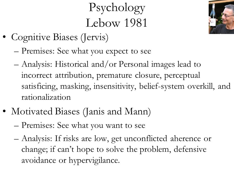 Psychology Lebow 1981 Cognitive Biases (Jervis) –Premises: See what you expect to see –Analysis: Historical and/or Personal images lead to incorrect attribution, premature closure, perceptual satisficing, masking, insensitivity, belief-system overkill, and rationalization Motivated Biases (Janis and Mann) –Premises: See what you want to see –Analysis: If risks are low, get unconflicted aherence or change; if can't hope to solve the problem, defensive avoidance or hypervigilance.