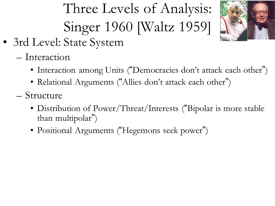 Three Levels of Analysis: Singer 1960 [Waltz 1959] 3rd Level: State System –Interaction Interaction among Units ( Democracies don't attack each other ) Relational Arguments ( Allies don't attack each other ) –Structure Distribution of Power/Threat/Interests ( Bipolar is more stable than multipolar ) Positional Arguments ( Hegemons seek power )