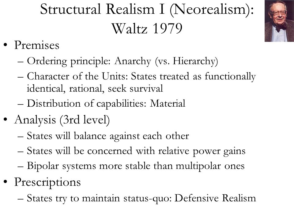 Structural Realism I (Neorealism): Waltz 1979 Premises –Ordering principle: Anarchy (vs.