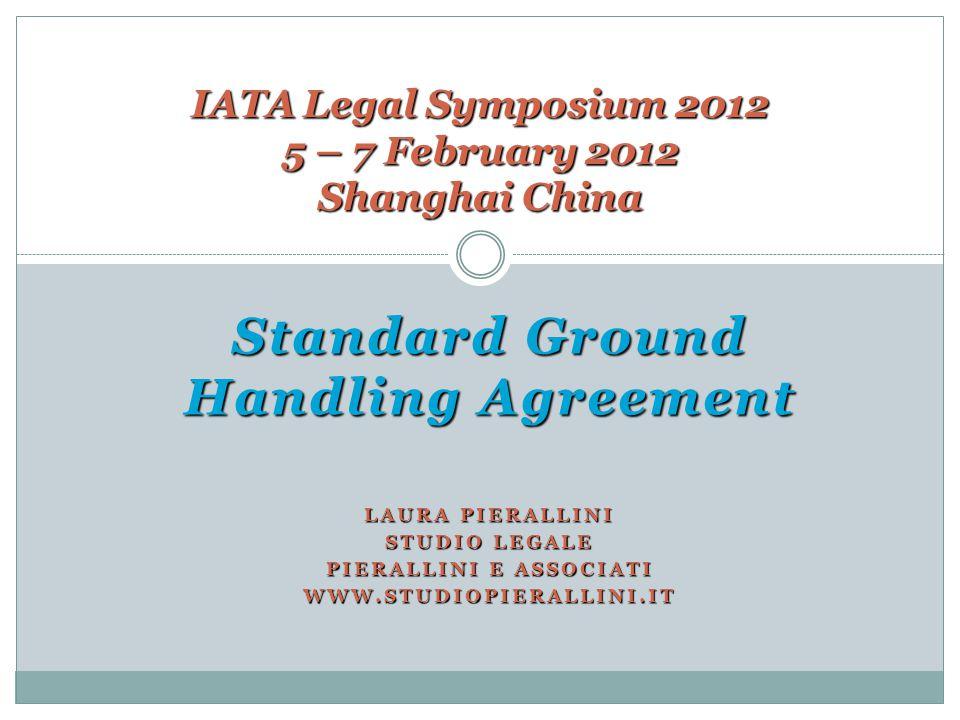 Standard Ground Handling Agreement LAURA PIERALLINI STUDIO LEGALE PIERALLINI E ASSOCIATI WWW.STUDIOPIERALLINI.IT IATA Legal Symposium 2012 5 – 7 Febru