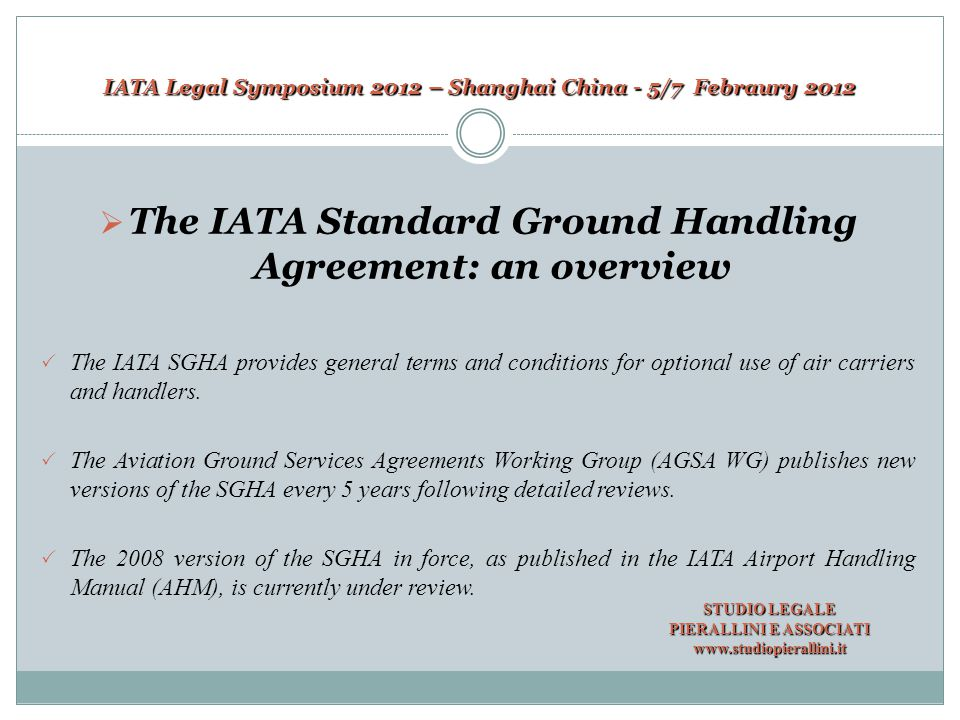 IATA Legal Symposium 2012 – Shanghai China - 5/7 Febraury 2012  The IATA SGHA current main issues There is a debate whether and, possibly, to what extent some provisions contained in the SGHA could be changed.