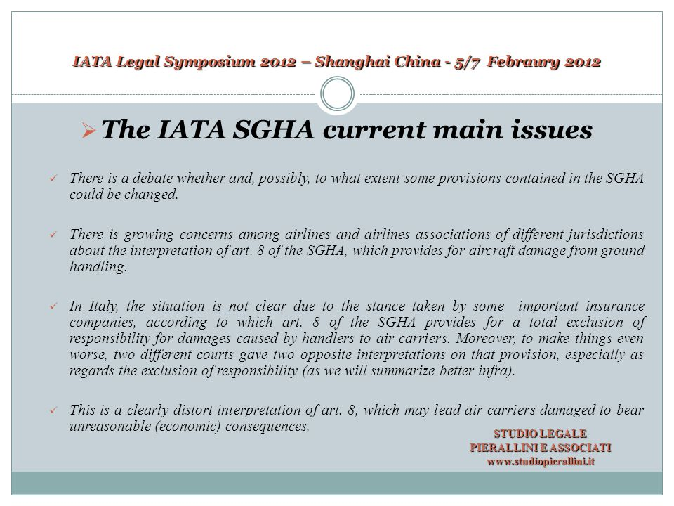 IATA Legal Symposium 2012 – Shanghai China - 5/7 Febraury 2012 The provisions of Article 8 of the SGHA  The provisions of Article 8 of the SGHA Article 8.1 provides for the general principle on legal liability of handlers; Article 8.1 provides for the general principle on legal liability of handlers; Article 8.2 sets down the exclusion of responsibility in respect of damage, death, delay, injury or loss to third parties caused by handlers and air carriers; Article 8.2 sets down the exclusion of responsibility in respect of damage, death, delay, injury or loss to third parties caused by handlers and air carriers; Article 8.3 concerns the exclusion of responsibility with regard to damages caused by handlers occurred in the phase of loading and unloading; Article 8.3 concerns the exclusion of responsibility with regard to damages caused by handlers occurred in the phase of loading and unloading; STUDIO LEGALE PIERALLINI E ASSOCIATI www.studiopierallini.it