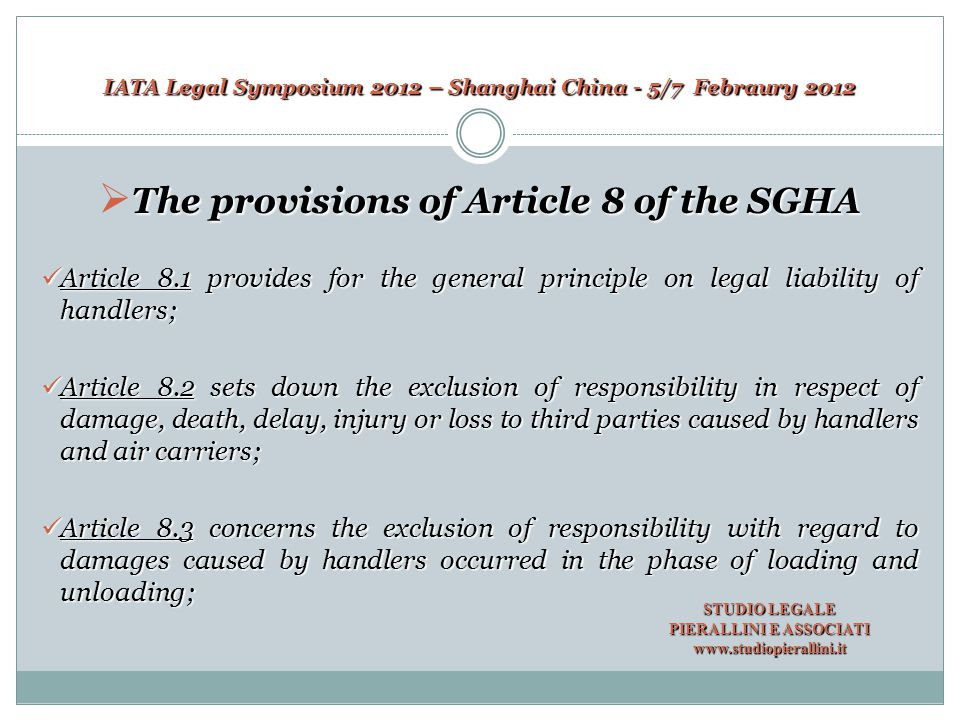 IATA Legal Symposium 2012 – Shanghai China - 5/7 Febraury 2012 Article 8.4 refers to the specular exclusion of responsibility of air carriers with respect to damages caused to employees or goods of handlers; Article 8.5 sets down the exception to that general principle as set forth in article 8.1; Article 8.6 concerns specifically cargo, and provides for the principle according to which handlers shall indemnify the Carrier against direct loss of or damage to the Carrier's cargo (excluding Mail) caused by the negligent act or omission by or on behalf of the handlers in the provision of the services and/or the supply of goods under this Agreement provided the limitation indicated therein.