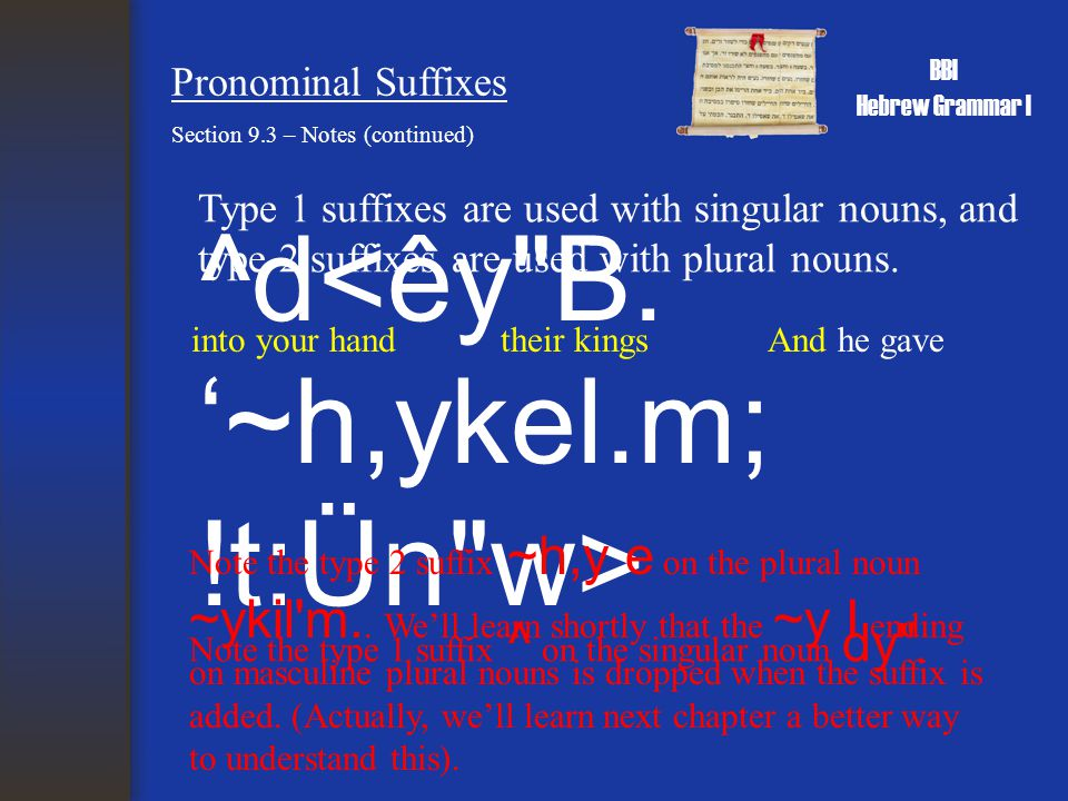 BBI Hebrew Grammar I Pronominal Suffixes Section 9.3 – Notes (continued) Type 1 suffixes are used with singular nouns, and type 2 suffixes are used with plural nouns.