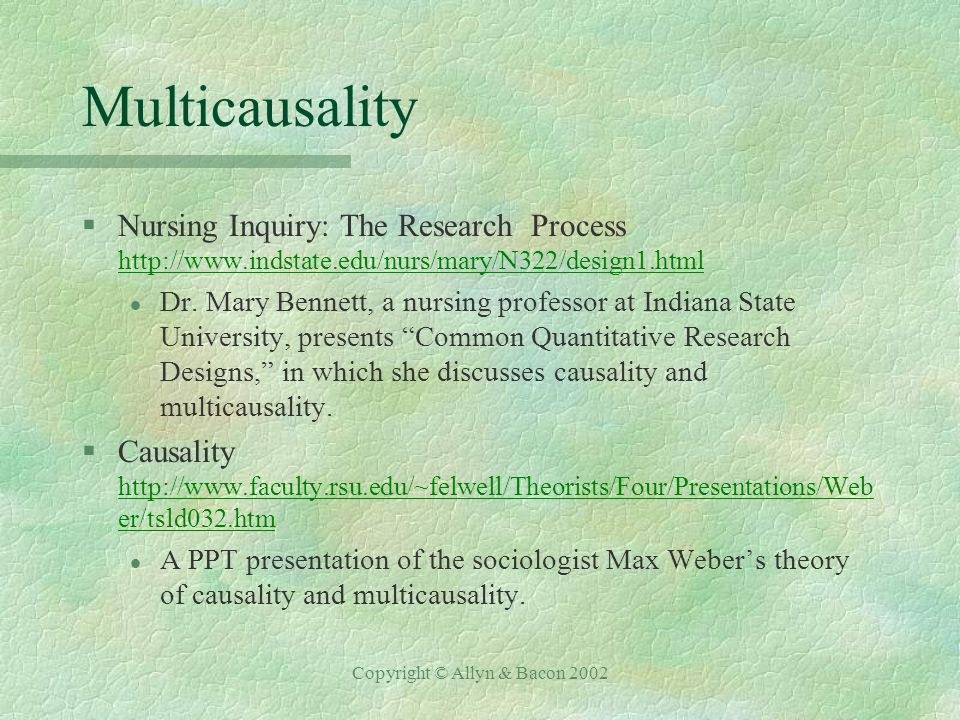 Copyright © Allyn & Bacon 2002 Multicausality §Marianne Mahaffey, PPT presentation www.stanford.edu/~ahm/class/2000-Q1-Win/PS243B- IS/PSci%20243B%20Final%20(MM)rtf- l A slide presentation of how to design research, which discusses multicausality.