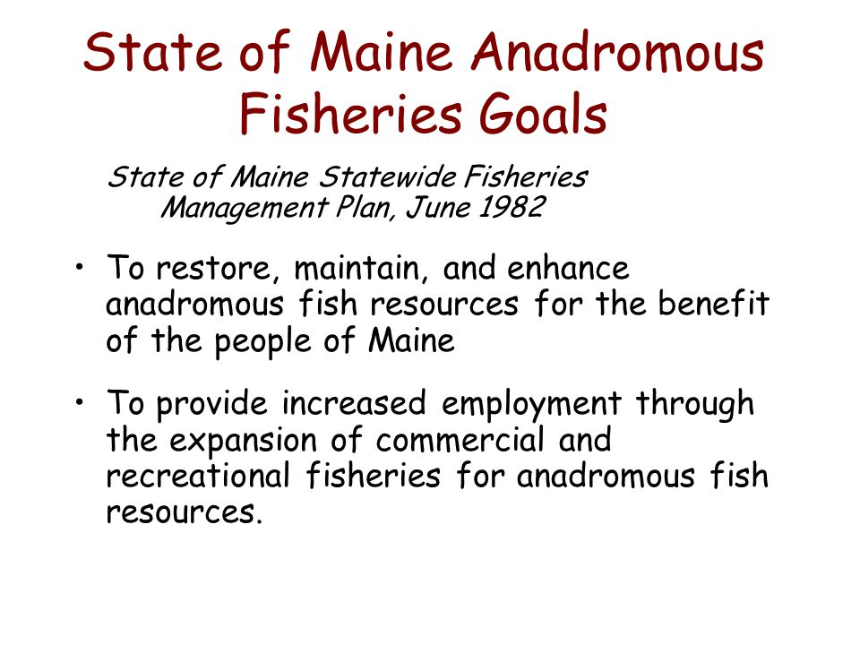 State of Maine Anadromous Fisheries Goals State of Maine Statewide Fisheries Management Plan, June 1982 To restore, maintain, and enhance anadromous fish resources for the benefit of the people of Maine To provide increased employment through the expansion of commercial and recreational fisheries for anadromous fish resources.