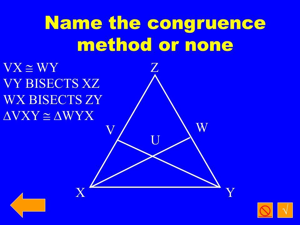 √  Name the congruence method or none V Z W U XY VY  WX XV  YW  VXY   WYX