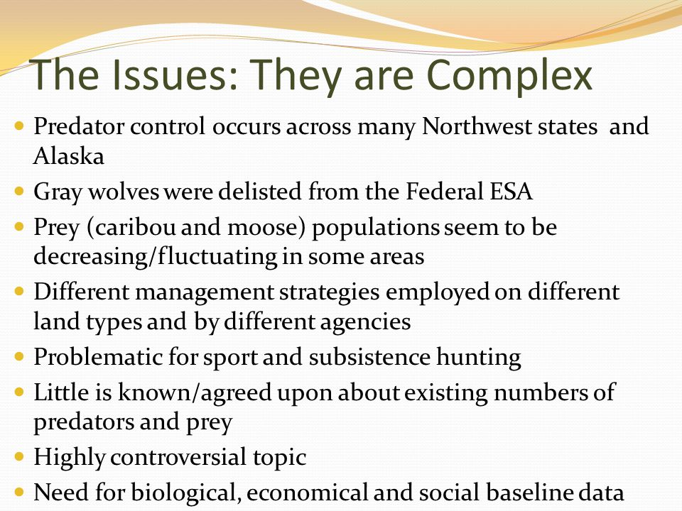 The Issues: They are Complex Predator control occurs across many Northwest states and Alaska Gray wolves were delisted from the Federal ESA Prey (cari