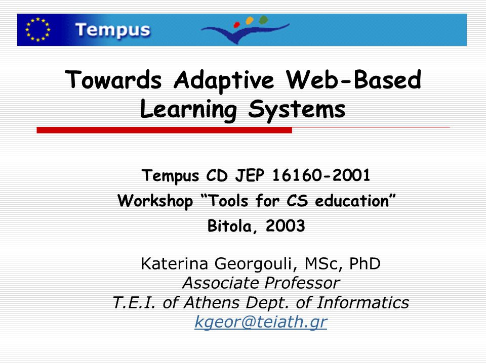 Towards Adaptive Web-Based Learning Systems Katerina Georgouli, MSc, PhD Associate Professor T.E.I. of Athens Dept. of Informatics kgeor@teiath.gr Tem
