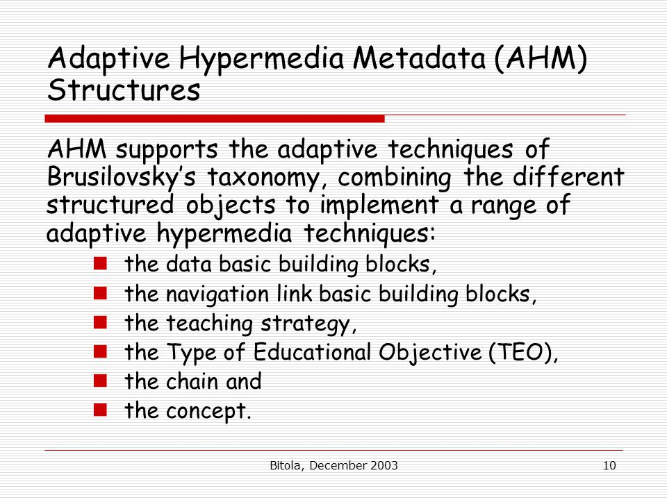 Bitola, December 200310 Adaptive Hypermedia Metadata (AHM) Structures AHM supports the adaptive techniques of Brusilovsky's taxonomy, combining the di