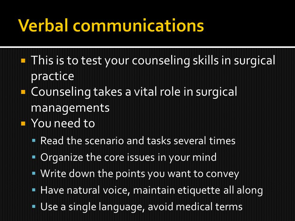  This is to test your counseling skills in surgical practice  Counseling takes a vital role in surgical managements  You need to  Read the scenario and tasks several times  Organize the core issues in your mind  Write down the points you want to convey  Have natural voice, maintain etiquette all along  Use a single language, avoid medical terms