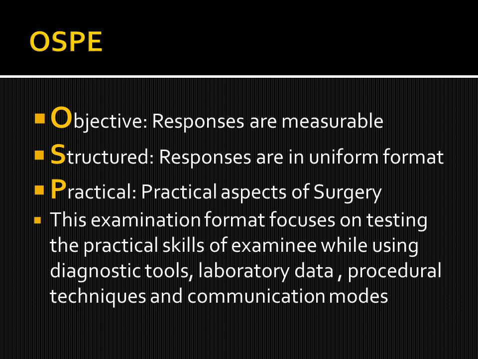  O bjective: Responses are measurable  S tructured: Responses are in uniform format  P ractical: Practical aspects of Surgery  This examination format focuses on testing the practical skills of examinee while using diagnostic tools, laboratory data, procedural techniques and communication modes