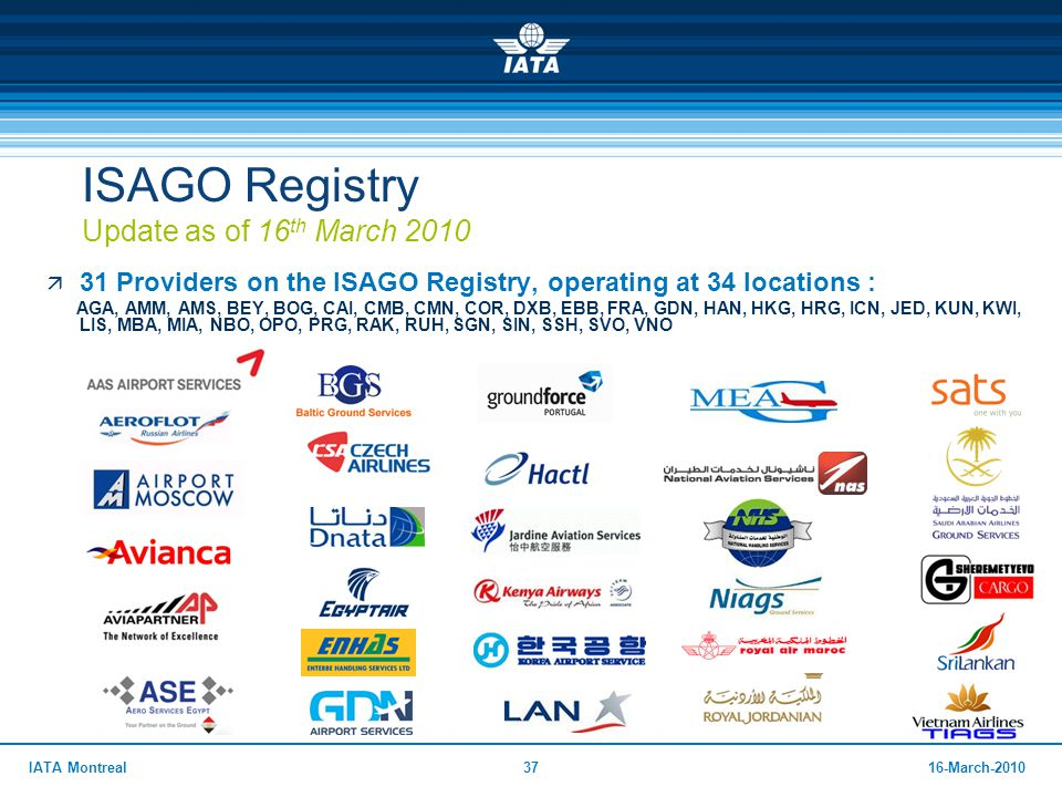 3716-March-2010IATA Montreal ISAGO Registry Update as of 16 th March 2010  31 Providers on the ISAGO Registry, operating at 34 locations : AGA, AMM,