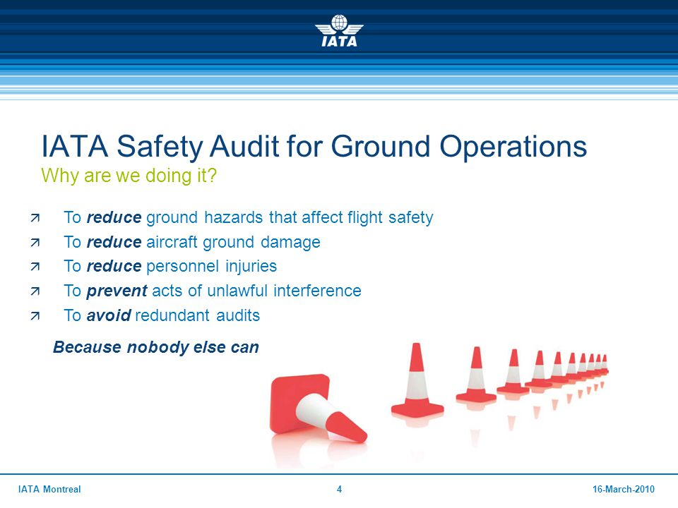 416-March-2010IATA Montreal IATA Safety Audit for Ground Operations Why are we doing it?  To reduce ground hazards that affect flight safety  To red