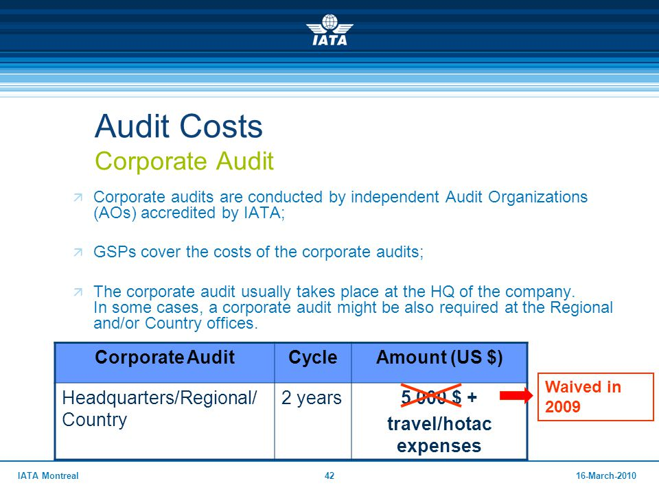 4216-March-2010IATA Montreal Audit Costs Corporate Audit  Corporate audits are conducted by independent Audit Organizations (AOs) accredited by IATA;