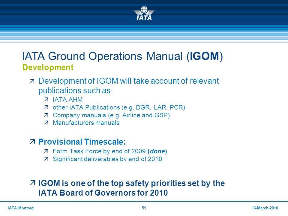 5116-March-2010IATA Montreal IATA Ground Operations Manual (IGOM) Development  Development of IGOM will take account of relevant publications such as