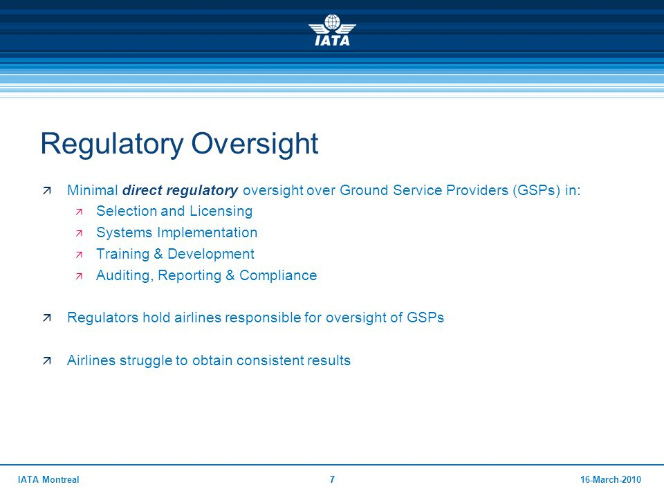 716-March-2010IATA Montreal7 Regulatory Oversight  Minimal direct regulatory oversight over Ground Service Providers (GSPs) in:  Selection and Licen