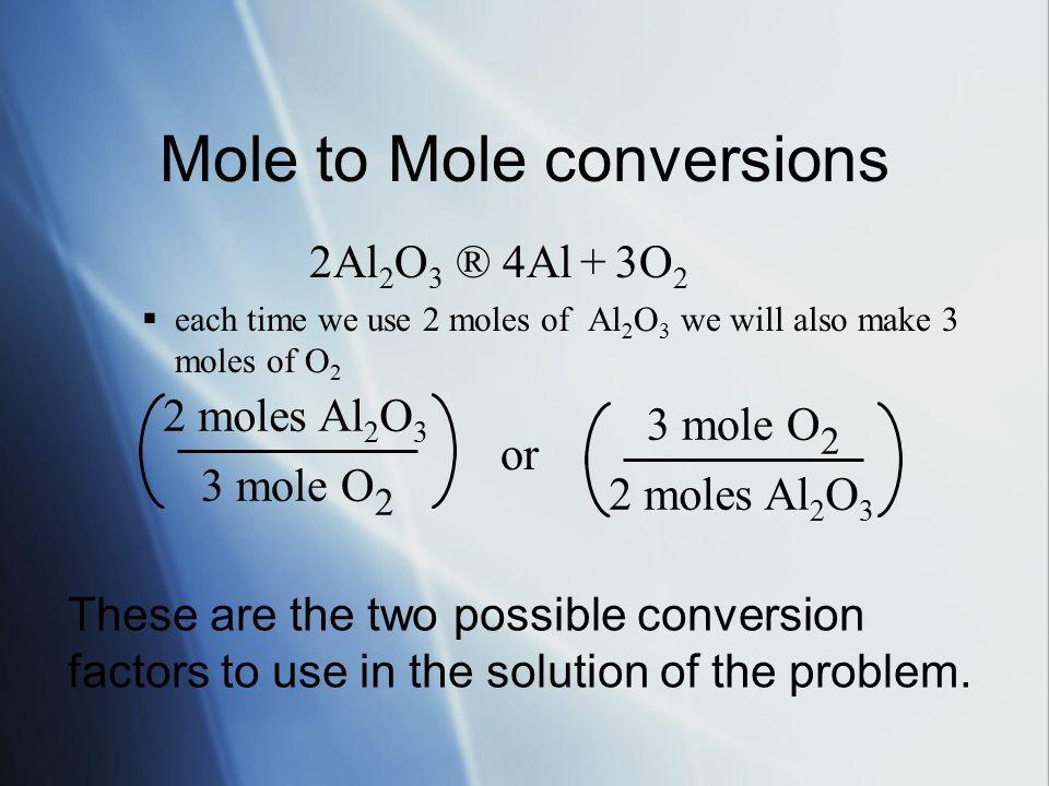 Mole to Mole conversions 2Al 2 O 3 ®  Al + 3O 2  each time we use 2 moles of Al 2 O 3 we will also make 3 moles of O 2 2Al 2 O 3 ®  Al + 3O 2  each time we use 2 moles of Al 2 O 3 we will also make 3 moles of O 2 2 moles Al 2 O 3 3 mole O 2 or 2 moles Al 2 O 3 3 mole O 2 These are the two possible conversion factors to use in the solution of the problem.