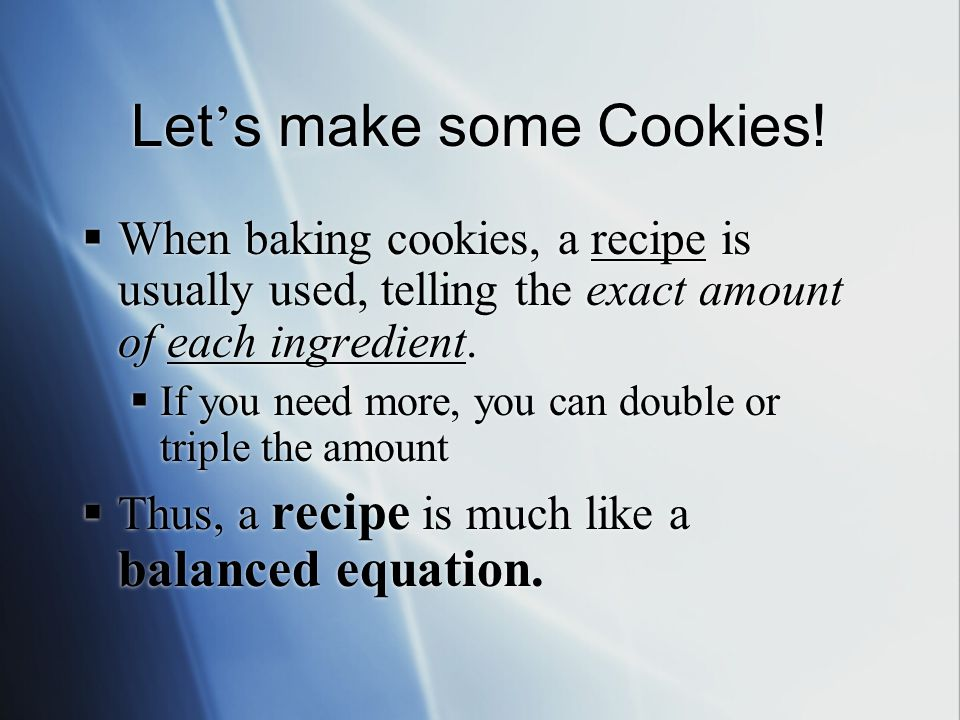Let ' s make some Cookies!  When baking cookies, a recipe is usually used, telling the exact amount of each ingredient.  If you need more, you can d