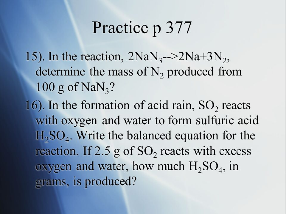 Practice p 377 15). In the reaction, 2NaN 3 -->2Na+3N 2, determine the mass of N 2 produced from 100 g of NaN 3 ? 16). In the formation of acid rain,