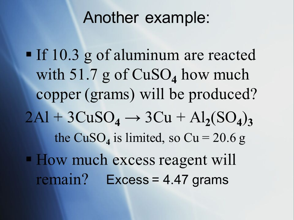 Another example:  If 10.3 g of aluminum are reacted with 51.7 g of CuSO 4 how much copper (grams) will be produced? 2Al + 3CuSO 4 → 3Cu + Al 2 (SO 4