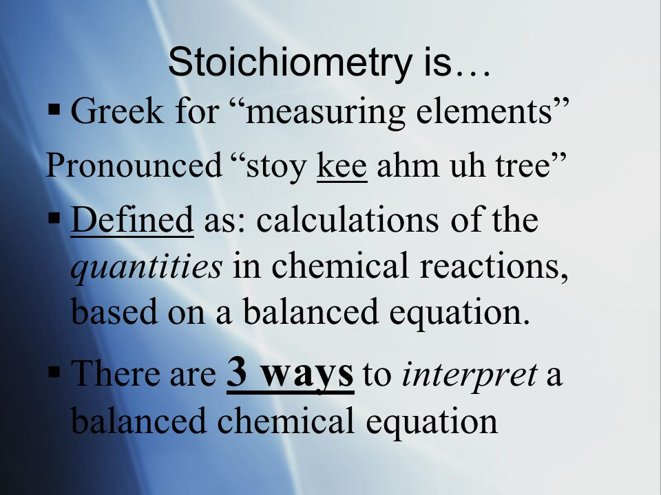 "Stoichiometry is …  Greek for ""measuring elements"" Pronounced ""stoy kee ahm uh tree""  Defined as: calculations of the quantities in chemical reactio"