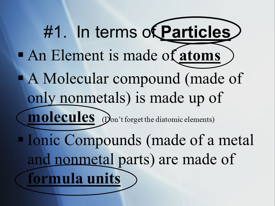 #1. In terms of Particles  An Element is made of atoms  A Molecular compound (made of only nonmetals) is made up of molecules (Don't forget the diat