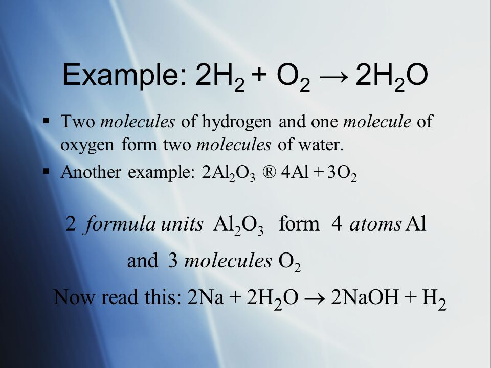 Example: 2H 2 + O 2 → 2H 2 O  Two molecules of hydrogen and one molecule of oxygen form two molecules of water.  Another example: 2Al 2 O 3 ®  Al