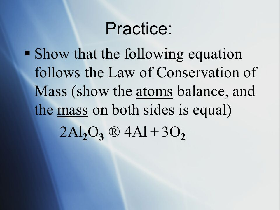 Practice:  Show that the following equation follows the Law of Conservation of Mass (show the atoms balance, and the mass on both sides is equal) 2Al