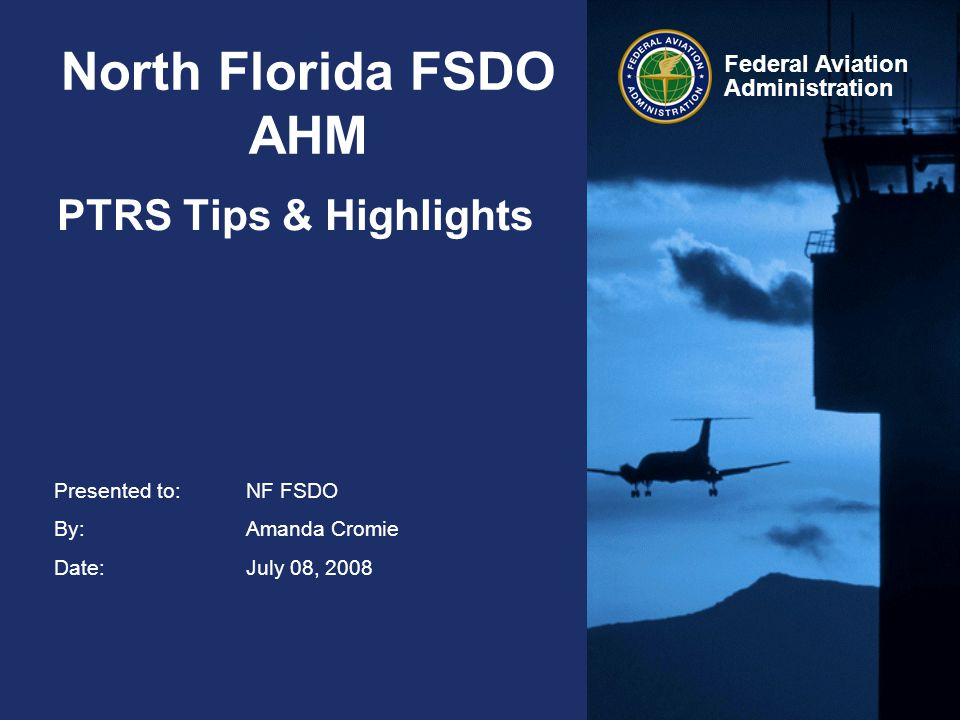 Presented to:NF FSDO By:Amanda Cromie Date:July 08, 2008 Federal Aviation Administration North Florida FSDO AHM PTRS Tips & Highlights