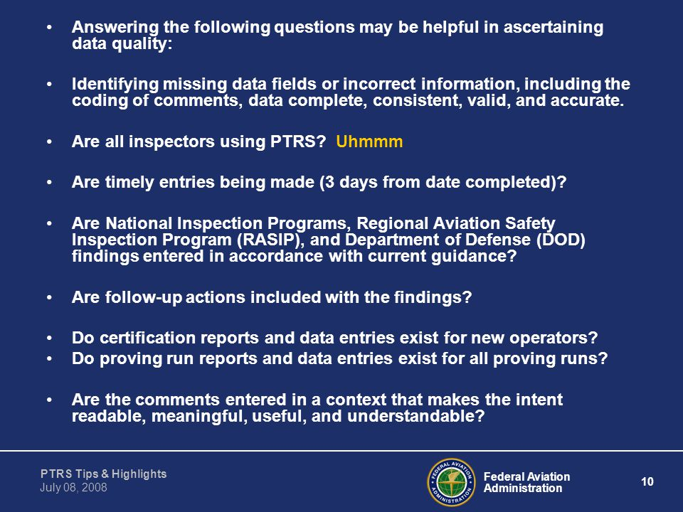 Federal Aviation Administration 10 PTRS Tips & Highlights July 08, 2008 Answering the following questions may be helpful in ascertaining data quality: