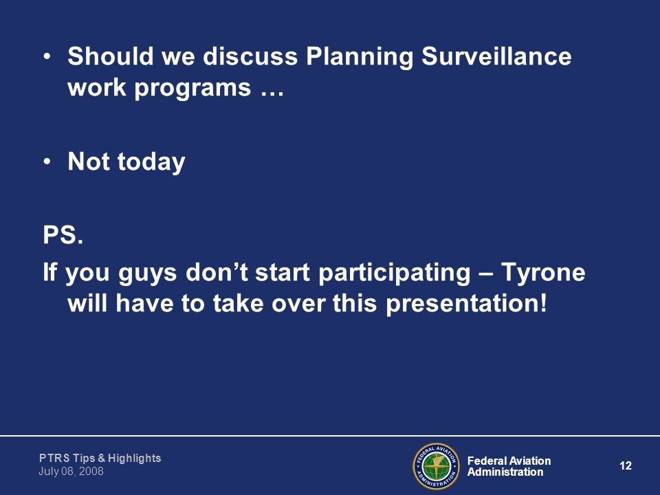 Federal Aviation Administration 12 PTRS Tips & Highlights July 08, 2008 Should we discuss Planning Surveillance work programs … Not today PS. If you g